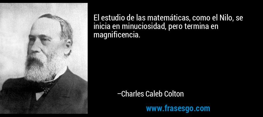 El estudio de las matemáticas, como el Nilo, se inicia en minuciosidad, pero termina en magnificencia. – Charles Caleb Colton