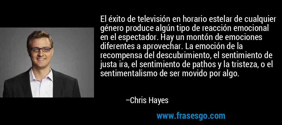 El éxito de televisión en horario estelar de cualquier género produce algún tipo de reacción emocional en el espectador. Hay un montón de emociones diferentes a aprovechar. La emoción de la recompensa del descubrimiento, el sentimiento de justa ira, el sentimiento de pathos y la tristeza, o el sentimentalismo de ser movido por algo. – Chris Hayes