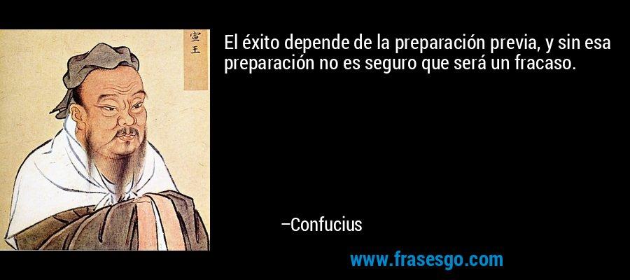 El éxito depende de la preparación previa, y sin esa preparación no es seguro que será un fracaso. – Confucius