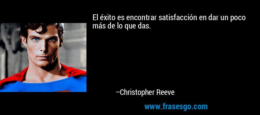 El éxito es encontrar satisfacción en dar un poco más de lo que das. – Christopher Reeve