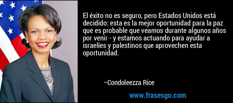 El éxito no es seguro, pero Estados Unidos está decidido: esta es la mejor oportunidad para la paz que es probable que veamos durante algunos años por venir - y estamos actuando para ayudar a israelíes y palestinos que aprovechen esta oportunidad. – Condoleezza Rice