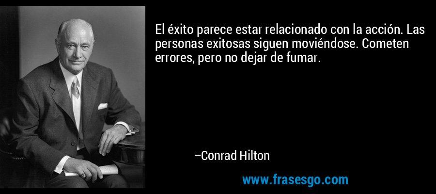 El éxito parece estar relacionado con la acción. Las personas exitosas siguen moviéndose. Cometen errores, pero no dejar de fumar. – Conrad Hilton