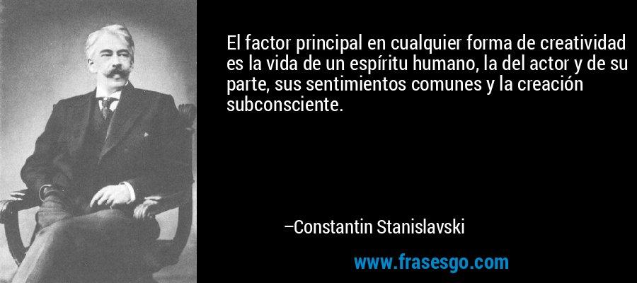 El factor principal en cualquier forma de creatividad es la vida de un espíritu humano, la del actor y de su parte, sus sentimientos comunes y la creación subconsciente. – Constantin Stanislavski
