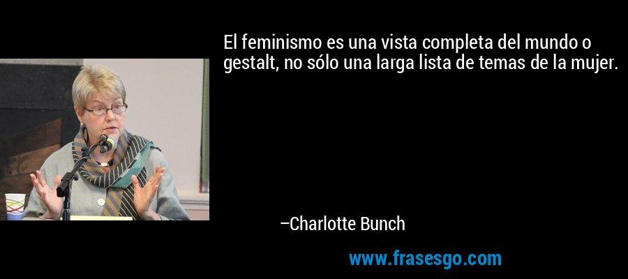 El feminismo es una vista completa del mundo o gestalt, no sólo una larga lista de temas de la mujer. – Charlotte Bunch