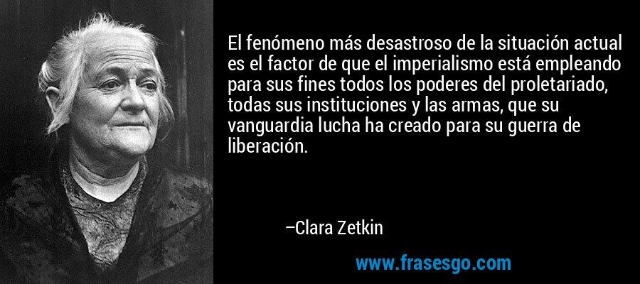 El fenómeno más desastroso de la situación actual es el factor de que el imperialismo está empleando para sus fines todos los poderes del proletariado, todas sus instituciones y las armas, que su vanguardia lucha ha creado para su guerra de liberación. – Clara Zetkin