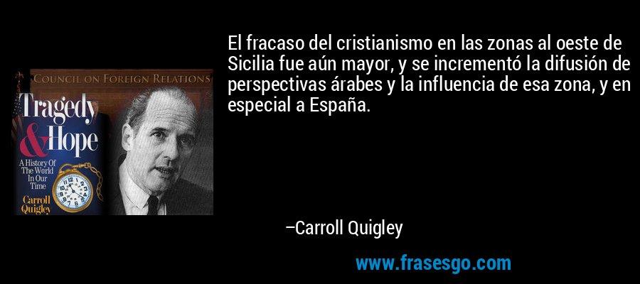 El fracaso del cristianismo en las zonas al oeste de Sicilia fue aún mayor, y se incrementó la difusión de perspectivas árabes y la influencia de esa zona, y en especial a España. – Carroll Quigley