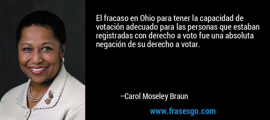 El fracaso en Ohio para tener la capacidad de votación adecuado para las personas que estaban registradas con derecho a voto fue una absoluta negación de su derecho a votar. – Carol Moseley Braun