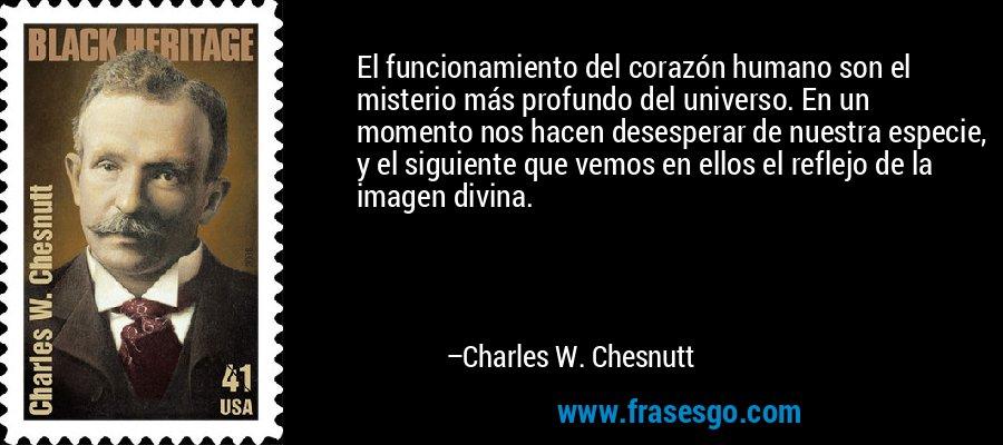 El funcionamiento del corazón humano son el misterio más profundo del universo. En un momento nos hacen desesperar de nuestra especie, y el siguiente que vemos en ellos el reflejo de la imagen divina. – Charles W. Chesnutt