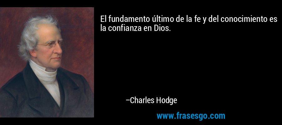 El fundamento último de la fe y del conocimiento es la confianza en Dios. – Charles Hodge