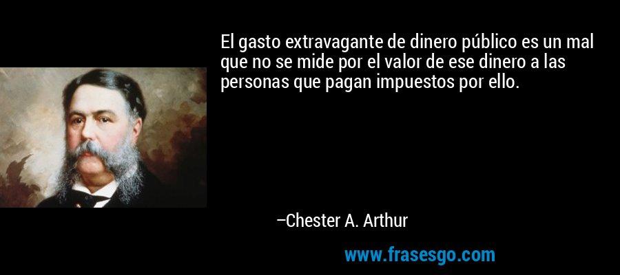 El gasto extravagante de dinero público es un mal que no se mide por el valor de ese dinero a las personas que pagan impuestos por ello. – Chester A. Arthur