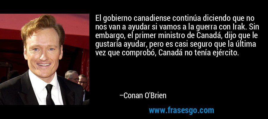 El gobierno canadiense continúa diciendo que no nos van a ayudar si vamos a la guerra con Irak. Sin embargo, el primer ministro de Canadá, dijo que le gustaría ayudar, pero es casi seguro que la última vez que comprobó, Canadá no tenía ejército. – Conan O'Brien