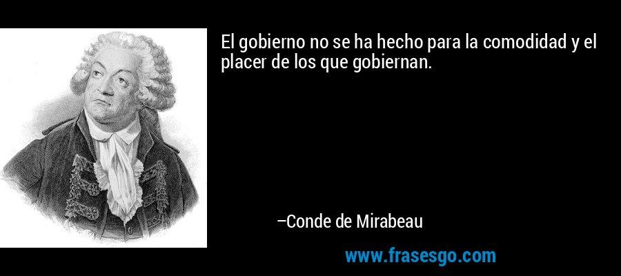 El gobierno no se ha hecho para la comodidad y el placer de los que gobiernan. – Conde de Mirabeau