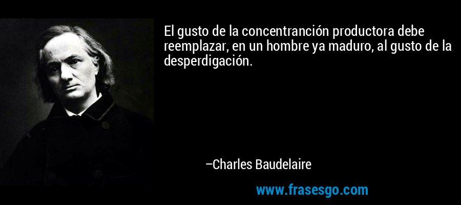El gusto de la concentranción productora debe reemplazar, en un hombre ya maduro, al gusto de la desperdigación. – Charles Baudelaire