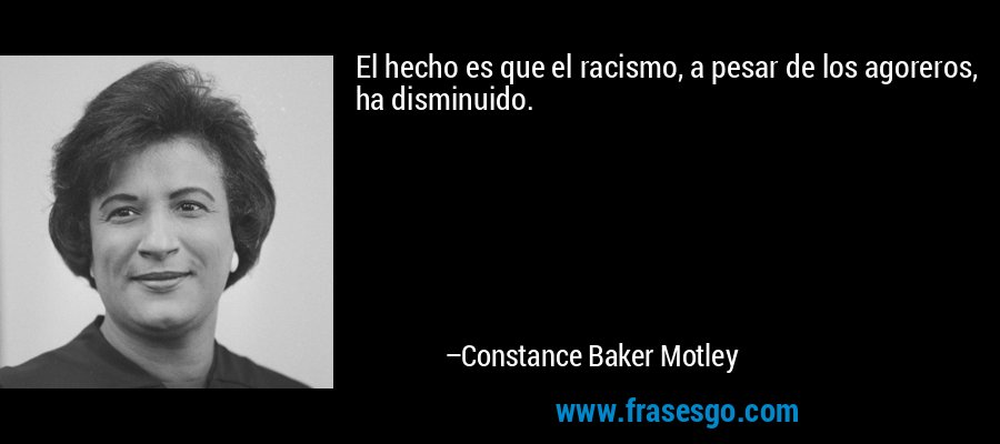 El hecho es que el racismo, a pesar de los agoreros, ha disminuido. – Constance Baker Motley