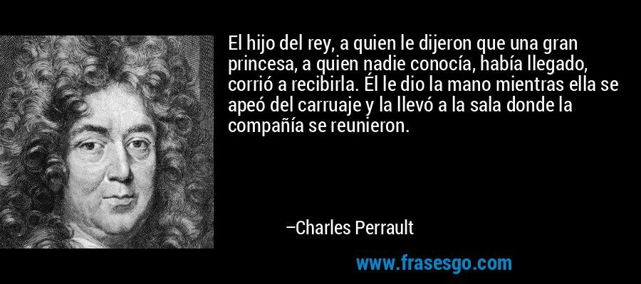El hijo del rey, a quien le dijeron que una gran princesa, a quien nadie conocía, había llegado, corrió a recibirla. Él le dio la mano mientras ella se apeó del carruaje y la llevó a la sala donde la compañía se reunieron. – Charles Perrault