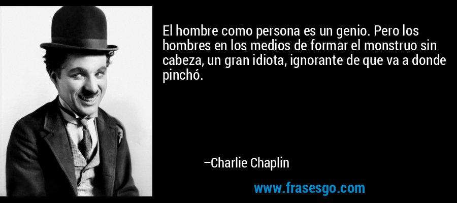 El hombre como persona es un genio. Pero los hombres en los medios de formar el monstruo sin cabeza, un gran idiota, ignorante de que va a donde pinchó. – Charlie Chaplin