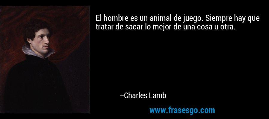 El hombre es un animal de juego. Siempre hay que tratar de sacar lo mejor de una cosa u otra. – Charles Lamb