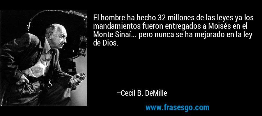 El hombre ha hecho 32 millones de las leyes ya los mandamientos fueron entregados a Moisés en el Monte Sinaí... pero nunca se ha mejorado en la ley de Dios. – Cecil B. DeMille