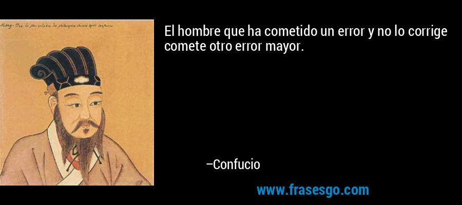 El hombre que ha cometido un error y no lo corrige comete otro error mayor. – Confucio