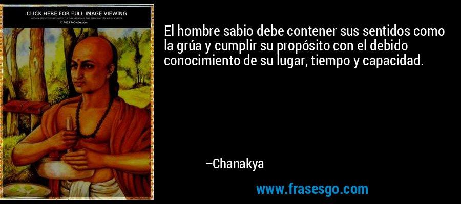 El hombre sabio debe contener sus sentidos como la grúa y cumplir su propósito con el debido conocimiento de su lugar, tiempo y capacidad. – Chanakya