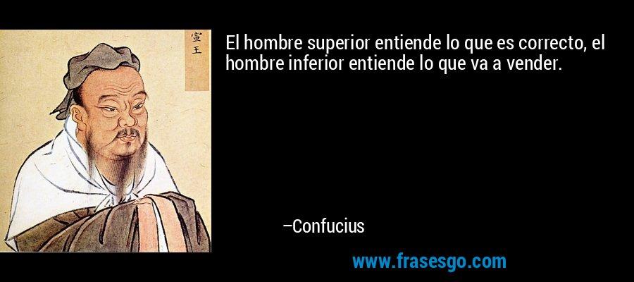 El hombre superior entiende lo que es correcto, el hombre inferior entiende lo que va a vender. – Confucius