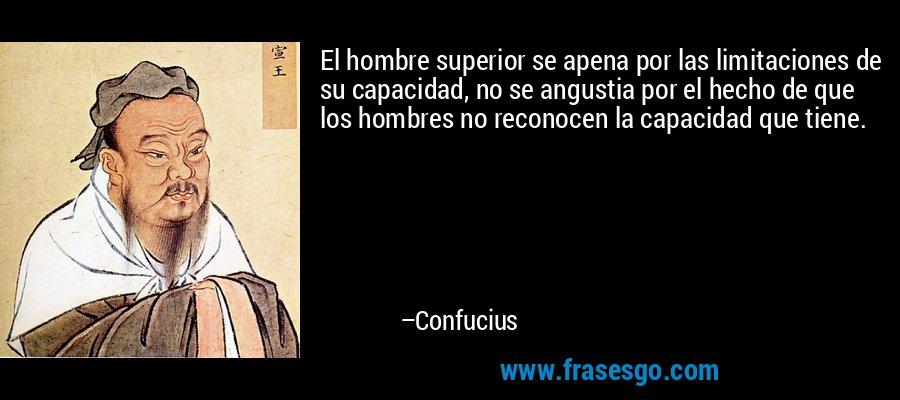 El hombre superior se apena por las limitaciones de su capacidad, no se angustia por el hecho de que los hombres no reconocen la capacidad que tiene. – Confucius