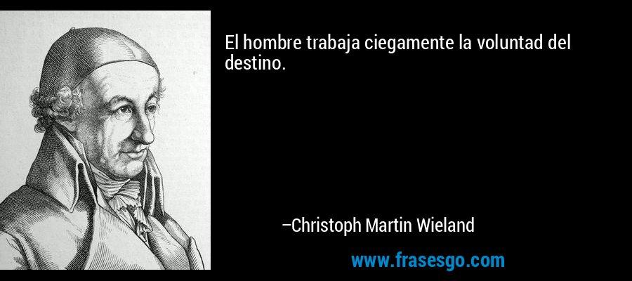 El hombre trabaja ciegamente la voluntad del destino. – Christoph Martin Wieland