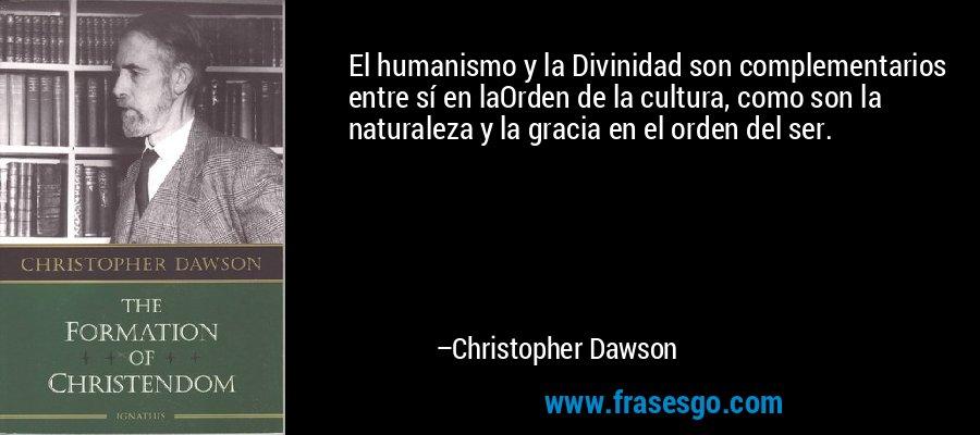 El humanismo y la Divinidad son complementarios entre sí en laOrden de la cultura, como son la naturaleza y la gracia en el orden del ser. – Christopher Dawson