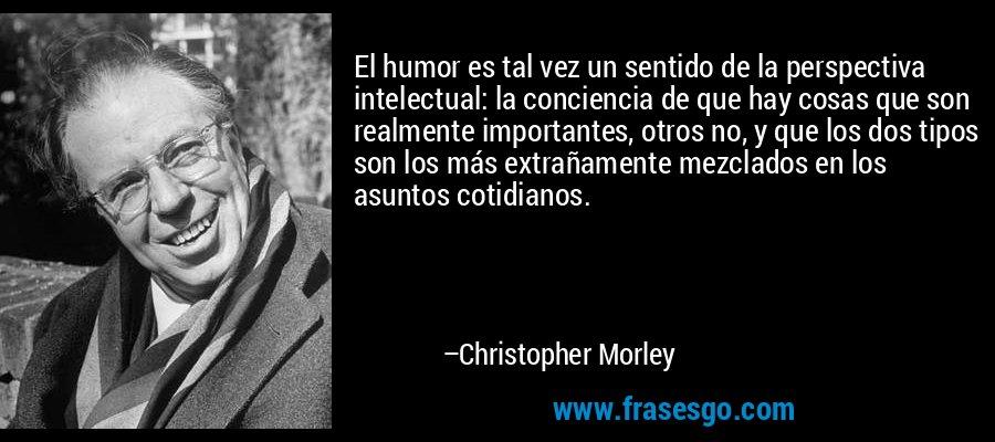 El humor es tal vez un sentido de la perspectiva intelectual: la conciencia de que hay cosas que son realmente importantes, otros no, y que los dos tipos son los más extrañamente mezclados en los asuntos cotidianos. – Christopher Morley
