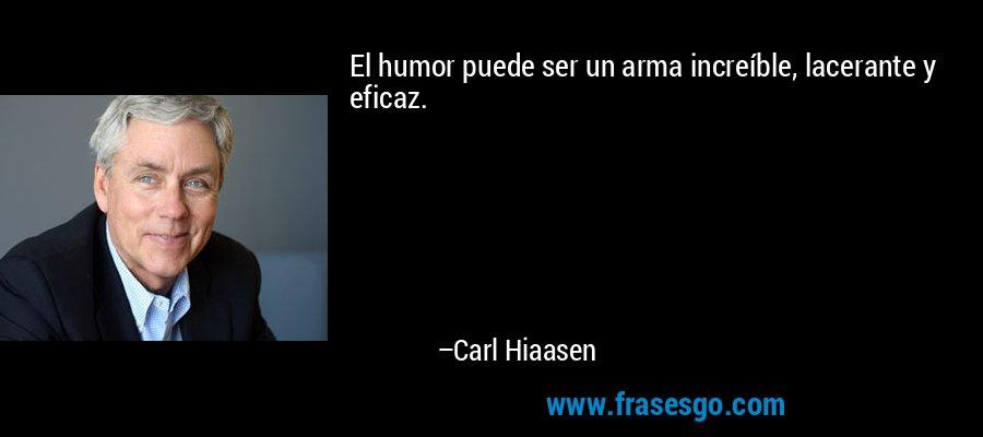 El humor puede ser un arma increíble, lacerante y eficaz. – Carl Hiaasen