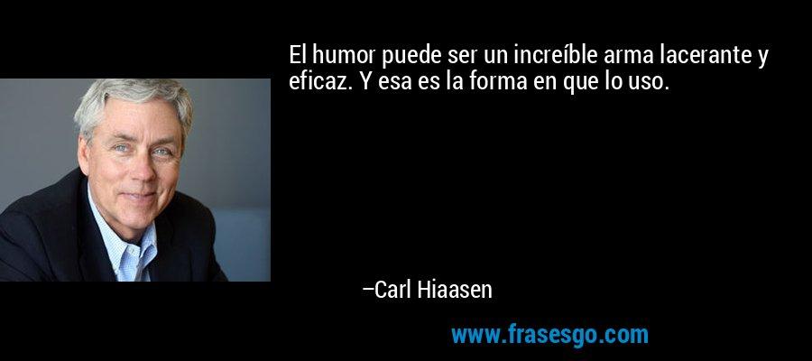 El humor puede ser un increíble arma lacerante y eficaz. Y esa es la forma en que lo uso. – Carl Hiaasen