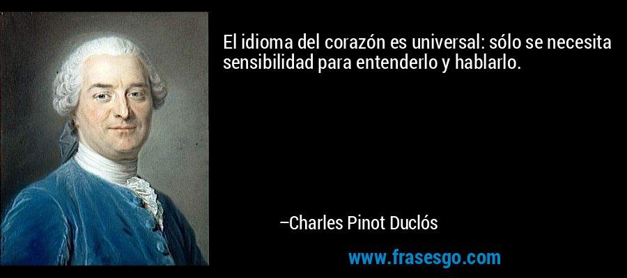 El idioma del corazón es universal: sólo se necesita sensibilidad para entenderlo y hablarlo. – Charles Pinot Duclós