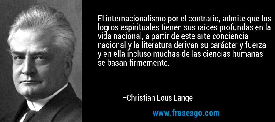 El internacionalismo por el contrario, admite que los logros espirituales tienen sus raíces profundas en la vida nacional, a partir de este arte conciencia nacional y la literatura derivan su carácter y fuerza y en ella incluso muchas de las ciencias humanas se basan firmemente. – Christian Lous Lange