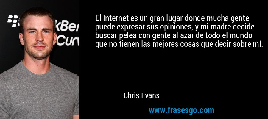 El Internet es un gran lugar donde mucha gente puede expresar sus opiniones, y mi madre decide buscar pelea con gente al azar de todo el mundo que no tienen las mejores cosas que decir sobre mí. – Chris Evans