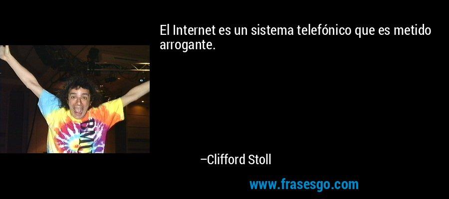 El Internet es un sistema telefónico que es metido arrogante. – Clifford Stoll