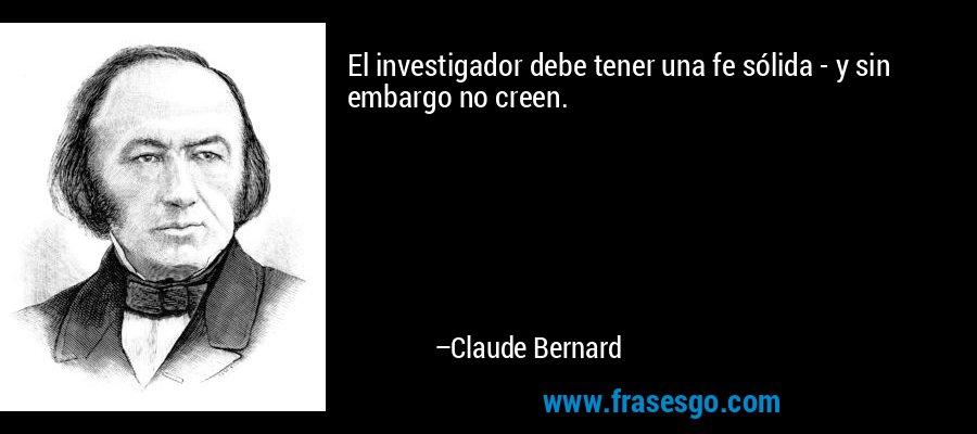 El investigador debe tener una fe sólida - y sin embargo no creen. – Claude Bernard