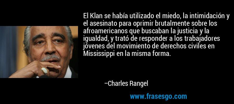 El Klan se había utilizado el miedo, la intimidación y el asesinato para oprimir brutalmente sobre los afroamericanos que buscaban la justicia y la igualdad, y trató de responder a los trabajadores jóvenes del movimiento de derechos civiles en Mississippi en la misma forma. – Charles Rangel