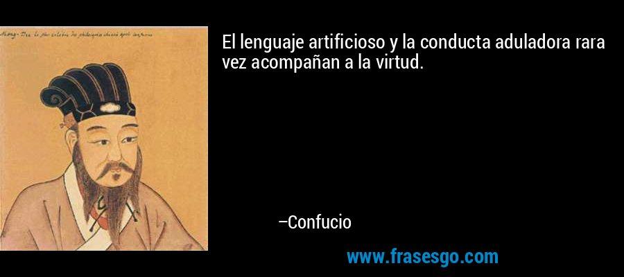 El lenguaje artificioso y la conducta aduladora rara vez acompañan a la virtud. – Confucio