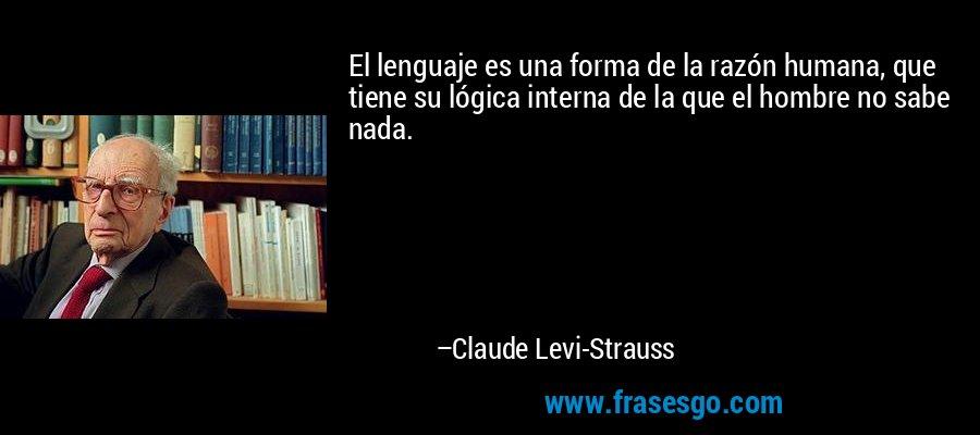 El lenguaje es una forma de la razón humana, que tiene su lógica interna de la que el hombre no sabe nada. – Claude Levi-Strauss