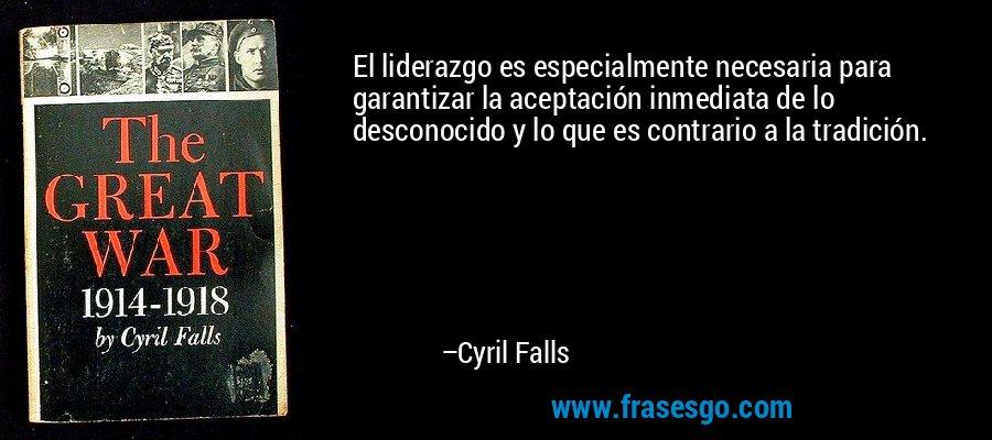 El liderazgo es especialmente necesaria para garantizar la aceptación inmediata de lo desconocido y lo que es contrario a la tradición. – Cyril Falls