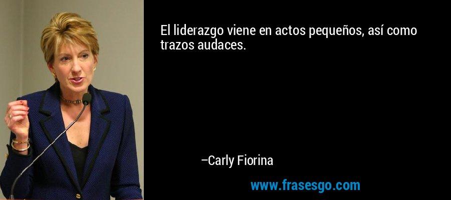 El liderazgo viene en actos pequeños, así como trazos audaces. – Carly Fiorina