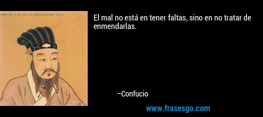 El mal no está en tener faltas, sino en no tratar de enmendarlas. – Confucio