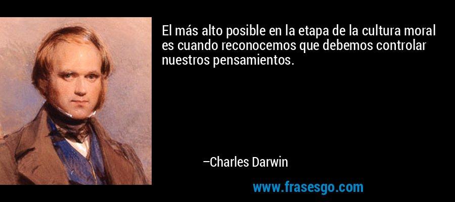 El más alto posible en la etapa de la cultura moral es cuando reconocemos que debemos controlar nuestros pensamientos. – Charles Darwin