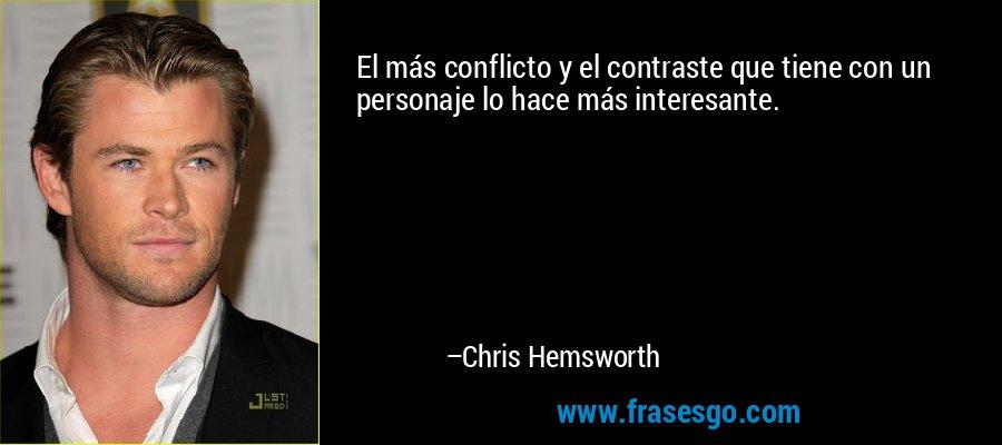 El más conflicto y el contraste que tiene con un personaje lo hace más interesante. – Chris Hemsworth