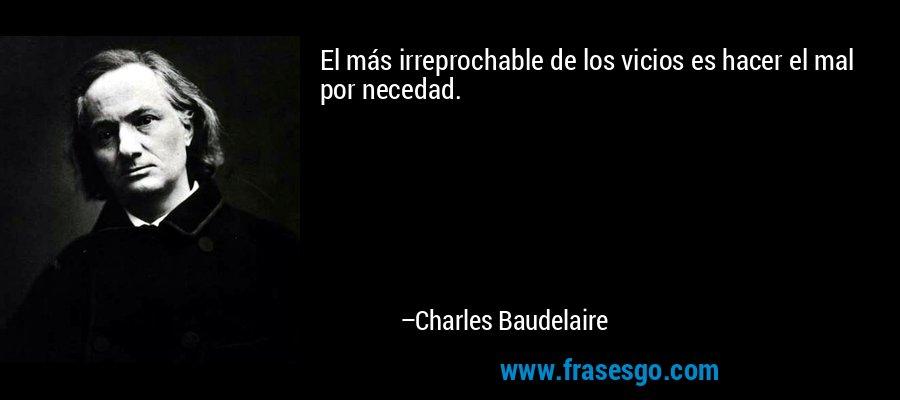 El más irreprochable de los vicios es hacer el mal por necedad. – Charles Baudelaire