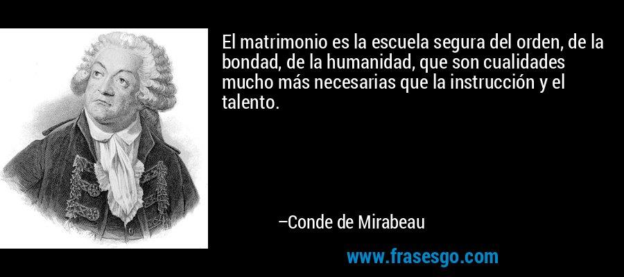 El matrimonio es la escuela segura del orden, de la bondad, de la humanidad, que son cualidades mucho más necesarias que la instrucción y el talento. – Conde de Mirabeau