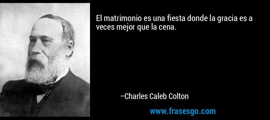 El matrimonio es una fiesta donde la gracia es a veces mejor que la cena. – Charles Caleb Colton