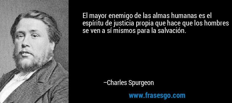 El mayor enemigo de las almas humanas es el espíritu de justicia propia que hace que los hombres se ven a sí mismos para la salvación. – Charles Spurgeon
