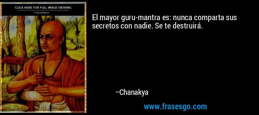 El mayor guru-mantra es: nunca comparta sus secretos con nadie. Se te destruirá. – Chanakya