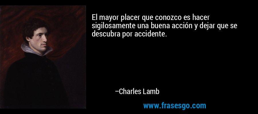 El mayor placer que conozco es hacer sigilosamente una buena acción y dejar que se descubra por accidente. – Charles Lamb